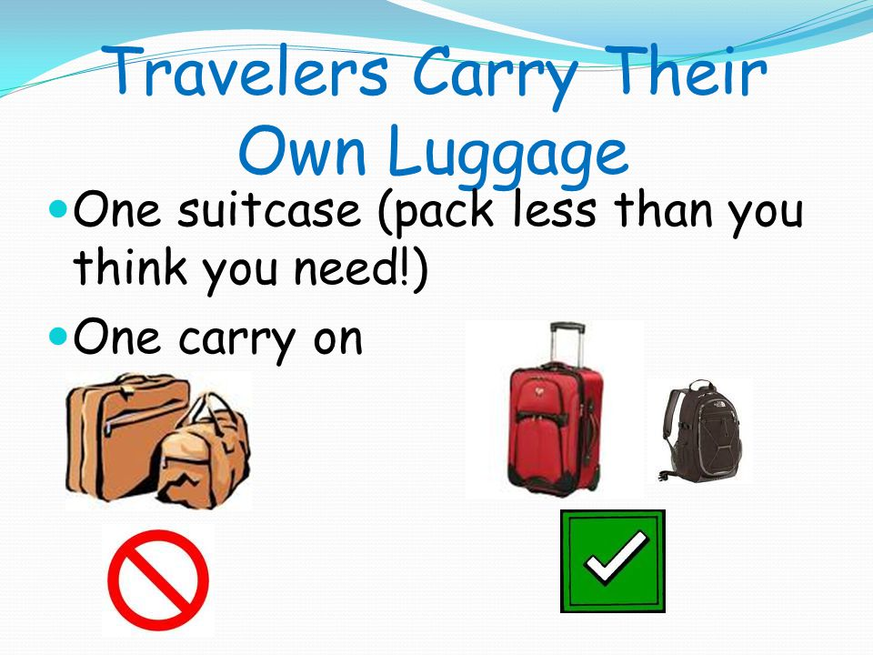 Travelers Carry Their Own Luggage One suitcase (pack less than you think you need!) One carry on