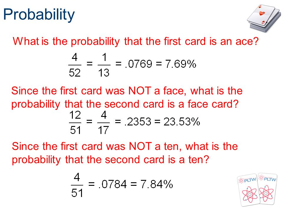 Probability What is the probability that the first card is an ace? Since the first card was NOT a face, what is the probability that the second card i