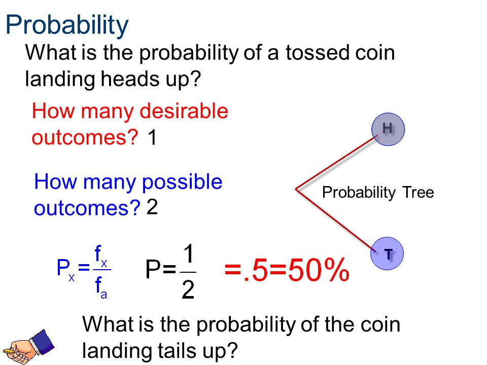 Probability What is the probability of a tossed coin landing heads up? How many possible outcomes? 2 How many desirable outcomes? 1 Probability Tree W