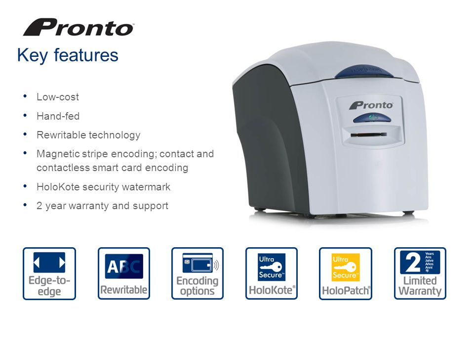 Key features Low-cost Hand-fed Rewritable technology Magnetic stripe encoding; contact and contactless smart card encoding HoloKote security watermark