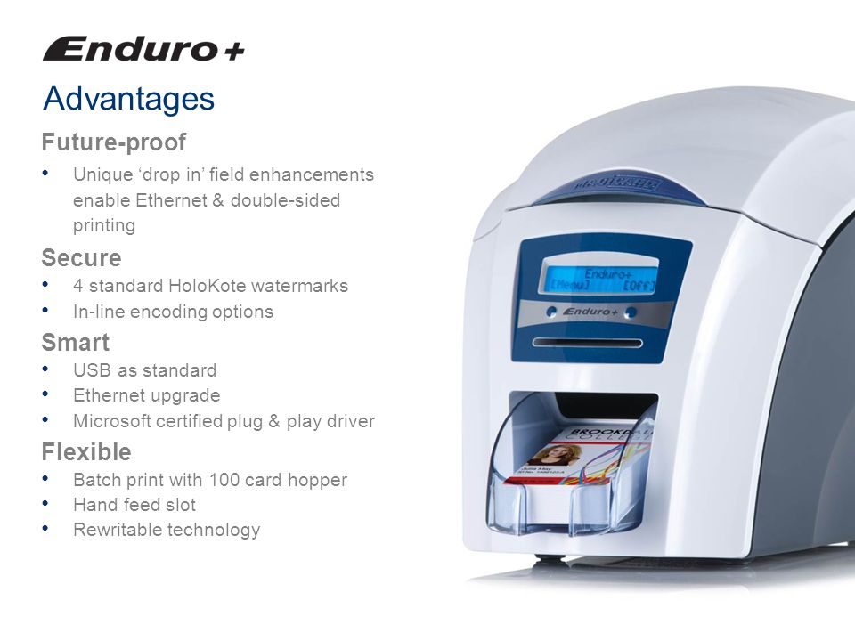 Advantages Future-proof Unique drop in field enhancements enable Ethernet & double-sided printing Secure 4 standard HoloKote watermarks In-line encodi