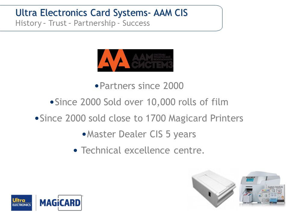 Ultra Electronics Card Systems- AAM CIS Ultra Electronics Card Systems- AAM CIS History – Trust – Partnership - Success Partners since 2000 Since 2000