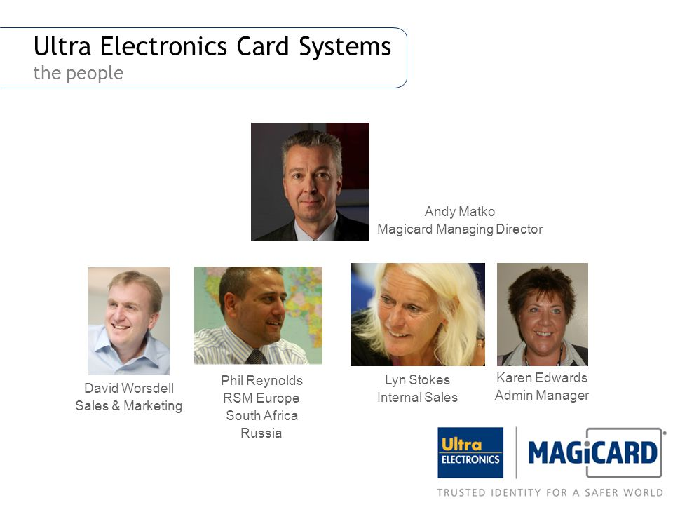 Ultra Electronics Card Systems the people Phil Reynolds RSM Europe South Africa Russia Lyn Stokes Internal Sales David Worsdell Sales & Marketing Kare