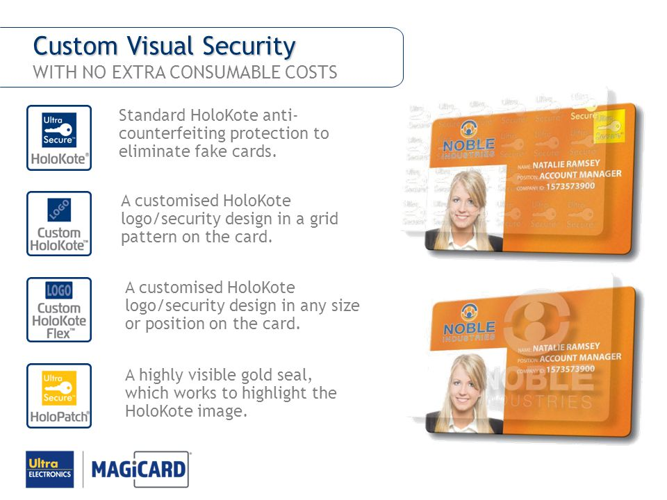 Custom Visual Security Custom Visual Security WITH NO EXTRA CONSUMABLE COSTS Standard HoloKote anti- counterfeiting protection to eliminate fake cards