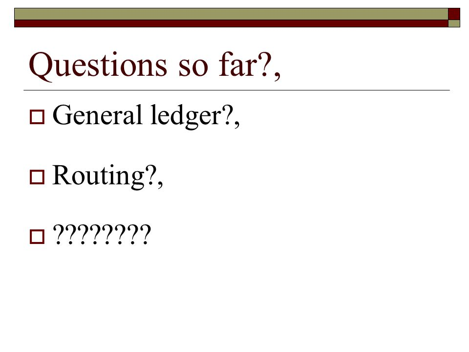 Questions so far?, General ledger?, Routing?, ????????