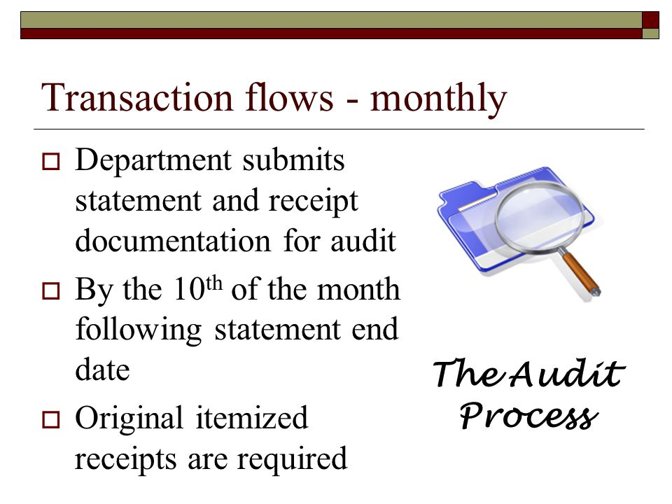 Transaction flows - monthly Department submits statement and receipt documentation for audit By the 10 th of the month following statement end date Or