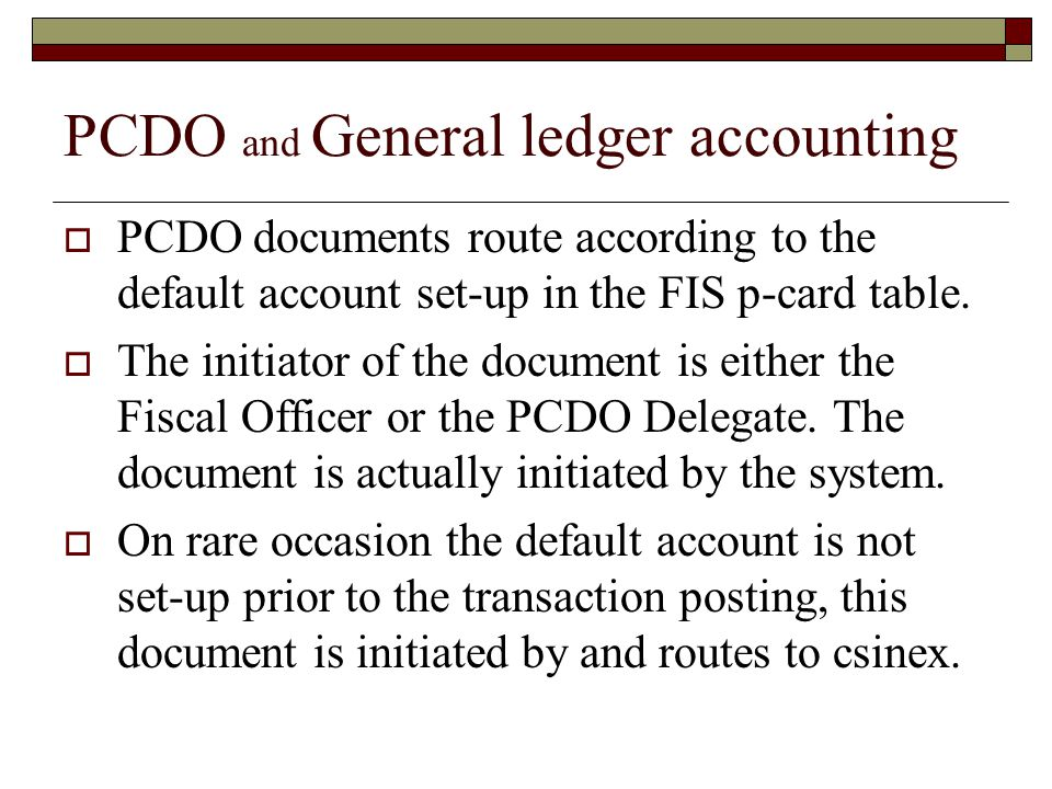 PCDO and General ledger accounting PCDO documents route according to the default account set-up in the FIS p-card table. The initiator of the document