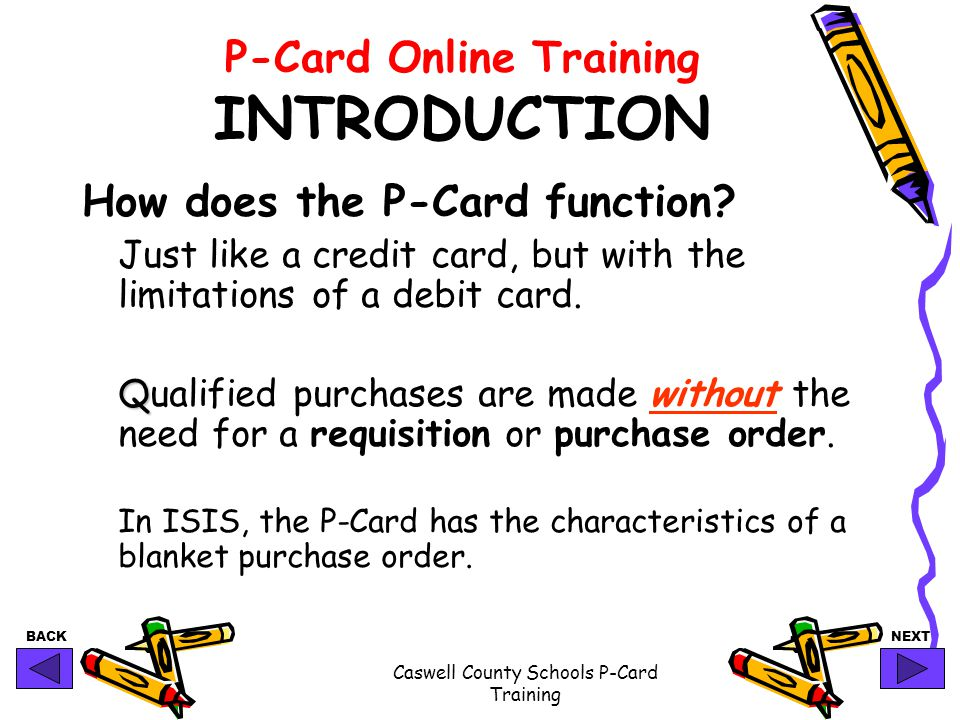 BACKNEXT Caswell County Schools P-Card Training P-Card Online Training INTRODUCTION How does the P-Card function? Just like a credit card, but with th