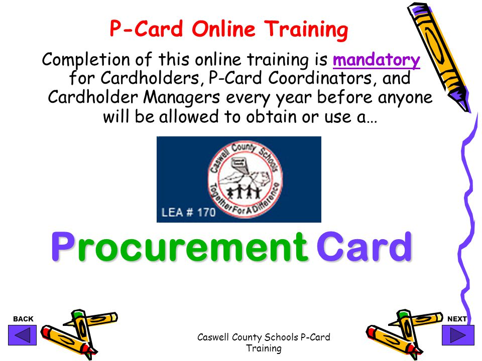 BACKNEXT Caswell County Schools P-Card Training P-Card Online Training Completion of this online training is mandatory for Cardholders, P-Card Coordin
