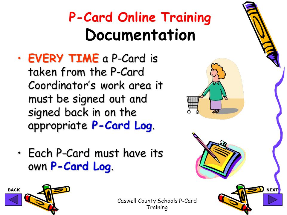 BACKNEXT Caswell County Schools P-Card Training P-Card Online Training Documentation EVERY TIME a P-Card is taken from the P-Card Coordinators work ar