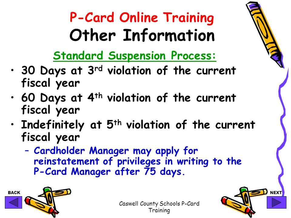 BACKNEXT Caswell County Schools P-Card Training P-Card Online Training Other Information Standard Suspension Process: 30 Days at 3 rd violation of the