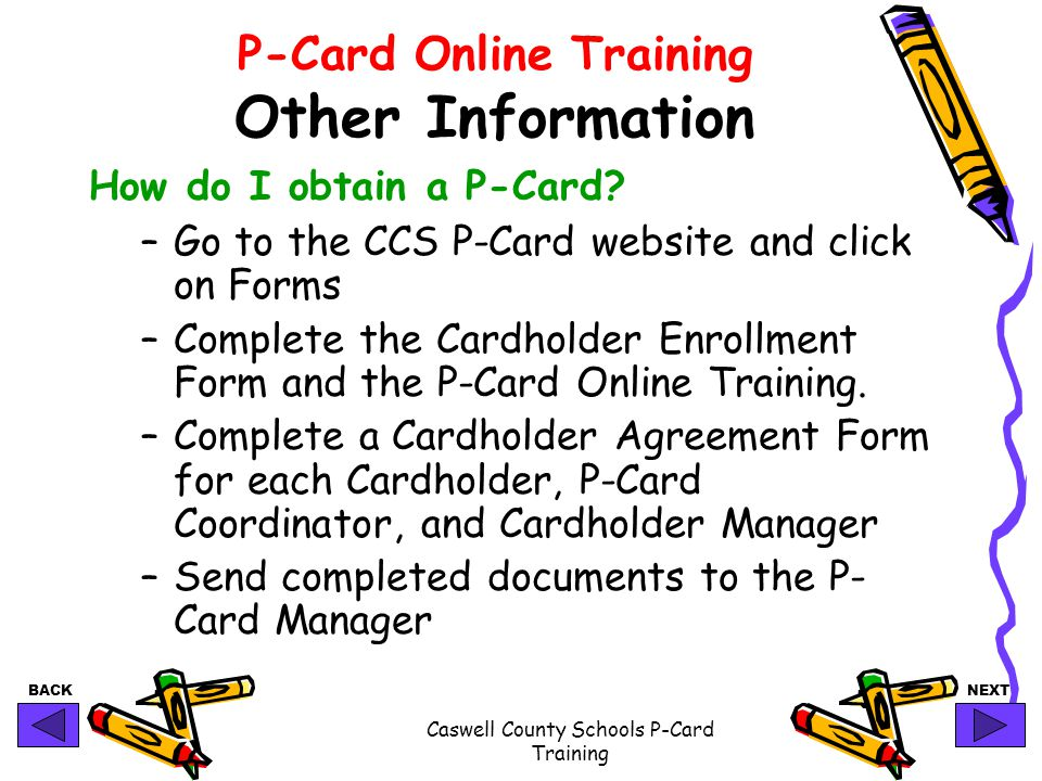BACKNEXT Caswell County Schools P-Card Training P-Card Online Training Other Information How do I obtain a P-Card? –Go to the CCS P-Card website and c