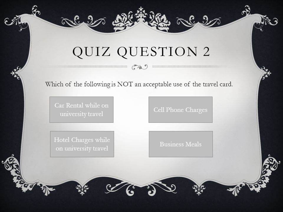 QUIZ QUESTION 2 Which of the following is NOT an acceptable use of the travel card. Car Rental while on university travel Hotel Charges while on unive