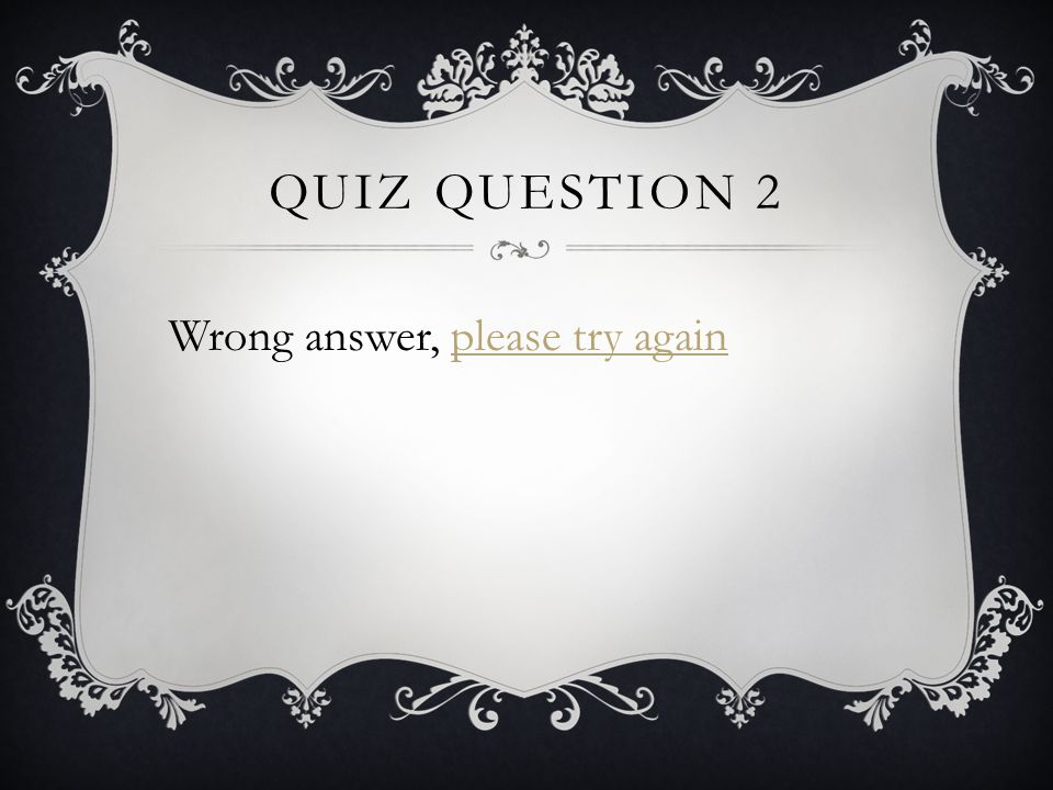 QUIZ QUESTION 2 Wrong answer, please try againplease try again