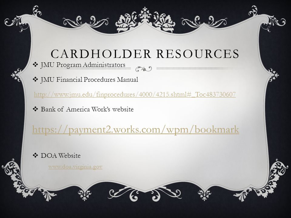CARDHOLDER RESOURCES JMU Program Administrators JMU Financial Procedures Manual http://www.jmu.edu/finprocedures/4000/4215.shtml#_Toc483730607 Bank of America Works website https://payment2.works.com/wpm/bookmark DOA Website www.doa.virginia.gov