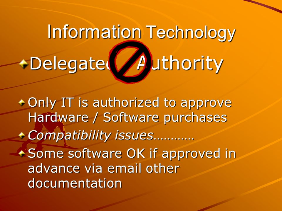 Information Technology Delegated Authority Only IT is authorized to approve Hardware / Software purchases Compatibility issues………… Some software OK if approved in advance via email other documentation