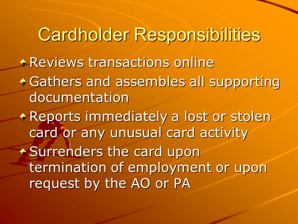 Cardholder Responsibilities Reviews transactions online Gathers and assembles all supporting documentation Reports immediately a lost or stolen card or any unusual card activity Surrenders the card upon termination of employment or upon request by the AO or PA