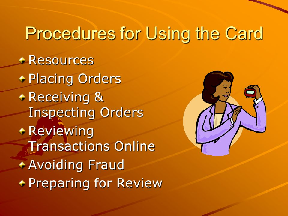 Procedures for Using the Card Resources Placing Orders Receiving & Inspecting Orders Reviewing Transactions Online Avoiding Fraud Preparing for Review