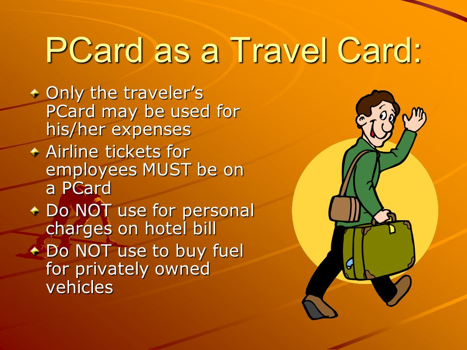 PCard as a Travel Card: Only the travelers PCard may be used for his/her expenses Airline tickets for employees MUST be on a PCard Do NOT use for personal charges on hotel bill Do NOT use to buy fuel for privately owned vehicles