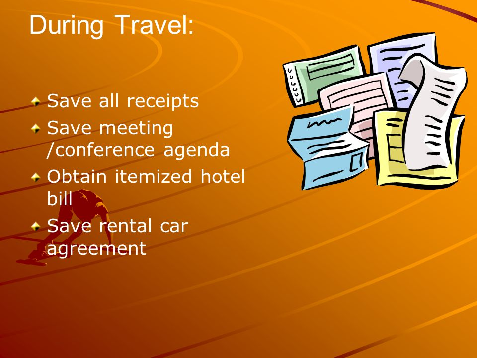 During Travel: Save all receipts Save meeting /conference agenda Obtain itemized hotel bill Save rental car agreement