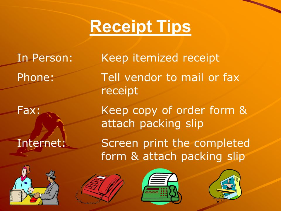 Receipt Tips In Person: Keep itemized receipt Phone: Tell vendor to mail or fax receipt Fax: Keep copy of order form & attach packing slip Internet: Screen print the completed form & attach packing slip