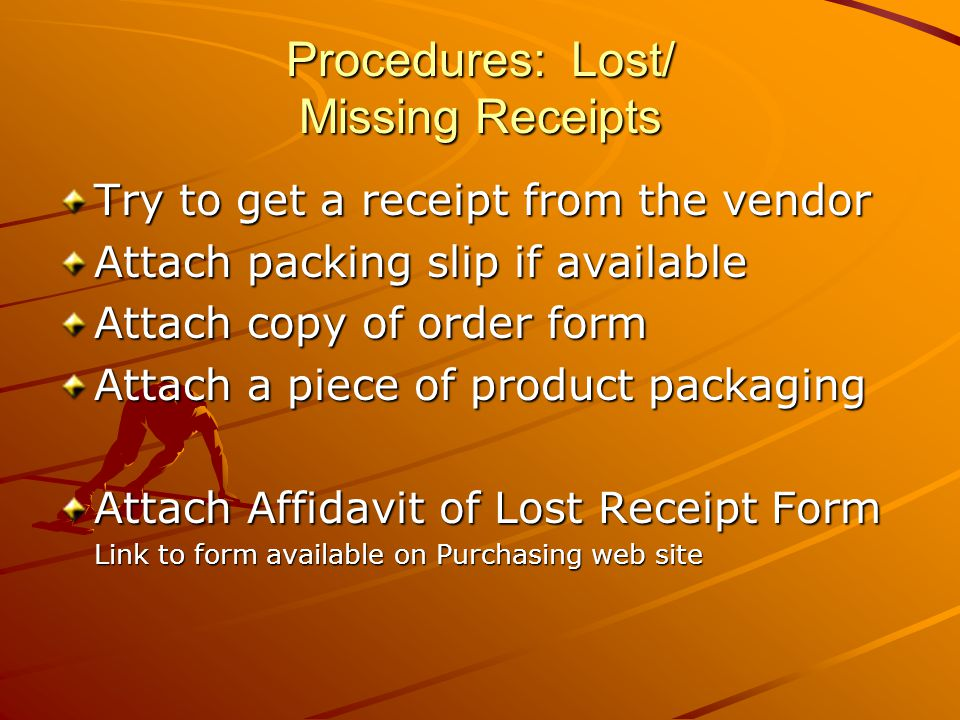 Procedures: Lost/ Missing Receipts Try to get a receipt from the vendor Attach packing slip if available Attach copy of order form Attach a piece of product packaging Attach Affidavit of Lost Receipt Form Link to form available on Purchasing web site