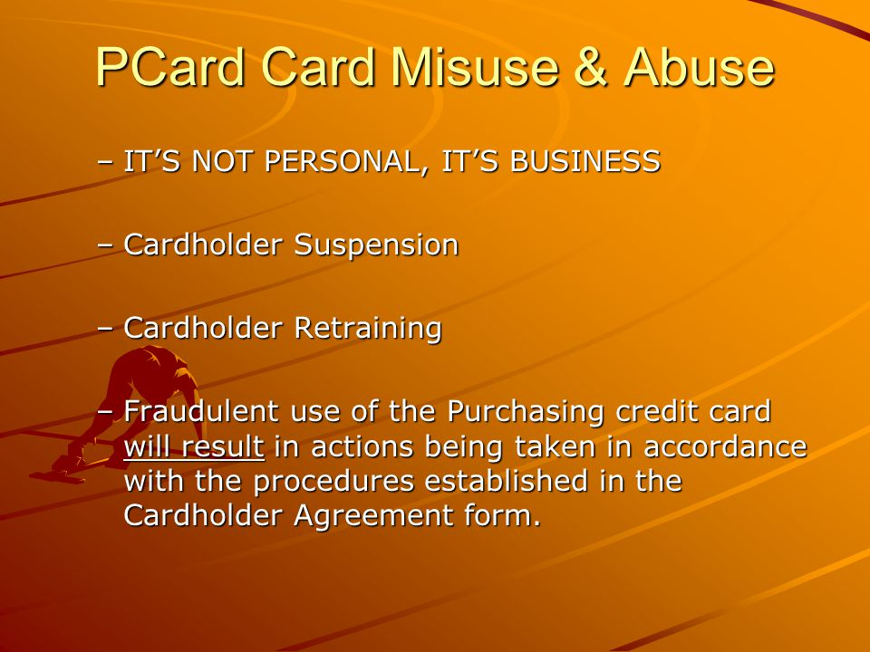 PCard Card Misuse & Abuse –ITS NOT PERSONAL, ITS BUSINESS –Cardholder Suspension –Cardholder Retraining –Fraudulent use of the Purchasing credit card will result in actions being taken in accordance with the procedures established in the Cardholder Agreement form.