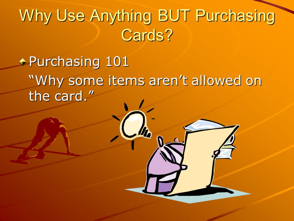 Why Use Anything BUT Purchasing Cards? Purchasing 101 Why some items arent allowed on the card.