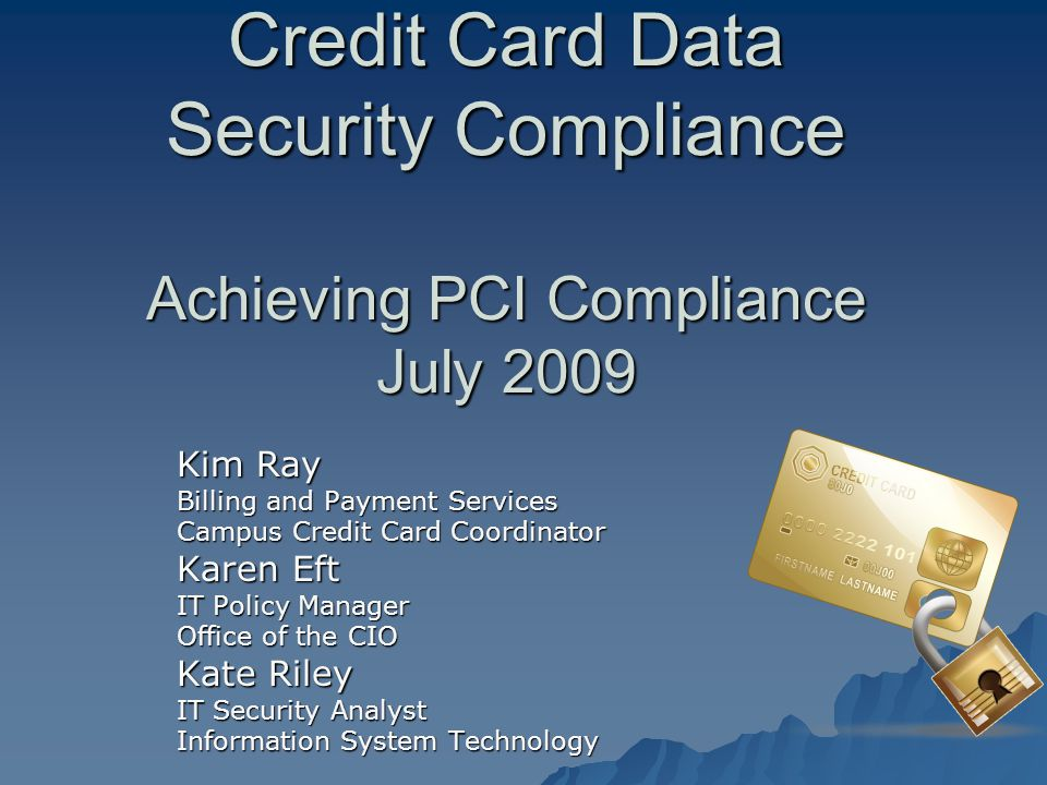 Credit Card Data Security Compliance Achieving PCI Compliance July 2009 Kim Ray Billing and Payment Services Campus Credit Card Coordinator Karen Eft IT Policy Manager Office of the CIO Kate Riley IT Security Analyst Information System Technology