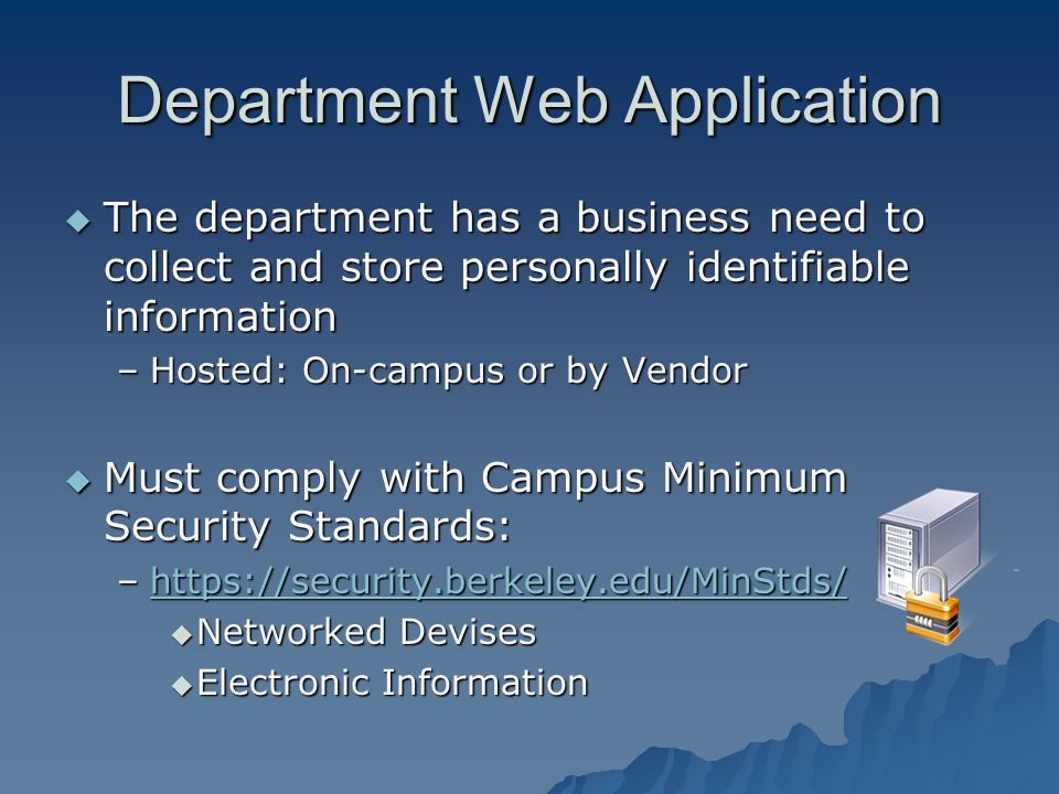 Department Web Application The department has a business need to collect and store personally identifiable information The department has a business need to collect and store personally identifiable information –Hosted: On-campus or by Vendor Must comply with Campus Minimum Security Standards: Must comply with Campus Minimum Security Standards: –https://security.berkeley.edu/MinStds/ https://security.berkeley.edu/MinStds/ Networked Devises Networked Devises Electronic Information Electronic Information