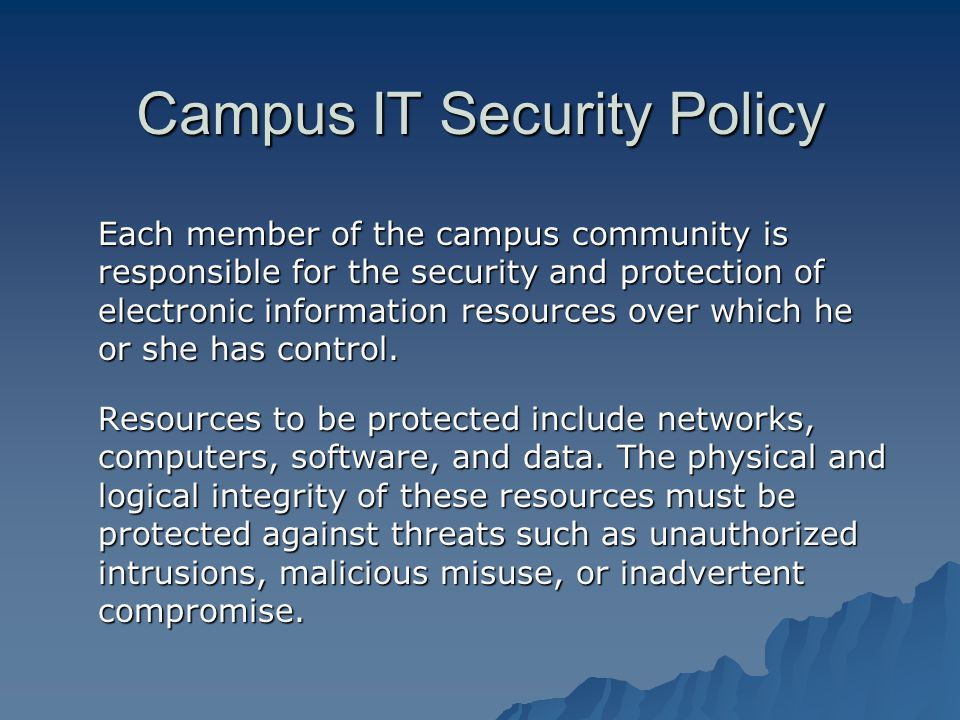 Campus IT Security Policy Each member of the campus community is responsible for the security and protection of electronic information resources over which he or she has control.