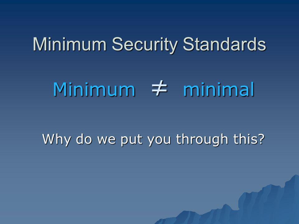 Minimum Security Standards Minimum minimal Why do we put you through this?