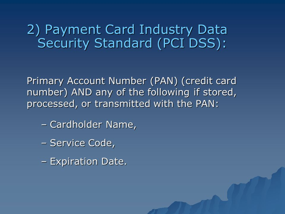 2) Payment Card Industry Data Security Standard (PCI DSS): Primary Account Number (PAN) (credit card number) AND any of the following if stored, processed, or transmitted with the PAN: –Cardholder Name, –Service Code, –Expiration Date.