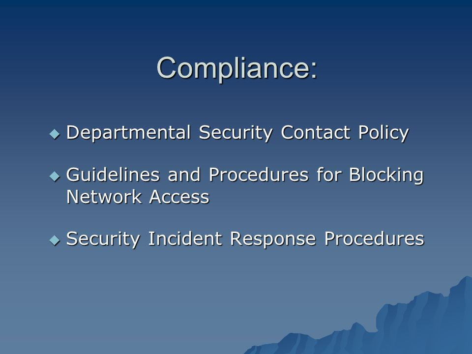 Compliance: Departmental Security Contact Policy Departmental Security Contact Policy Guidelines and Procedures for Blocking Network Access Guidelines and Procedures for Blocking Network Access Security Incident Response Procedures Security Incident Response Procedures