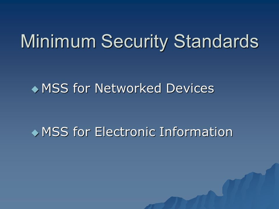 Minimum Security Standards MSS for Networked Devices MSS for Networked Devices MSS for Electronic Information MSS for Electronic Information