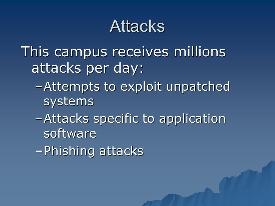 Attacks This campus receives millions attacks per day: –Attempts to exploit unpatched systems –Attacks specific to application software –Phishing attacks