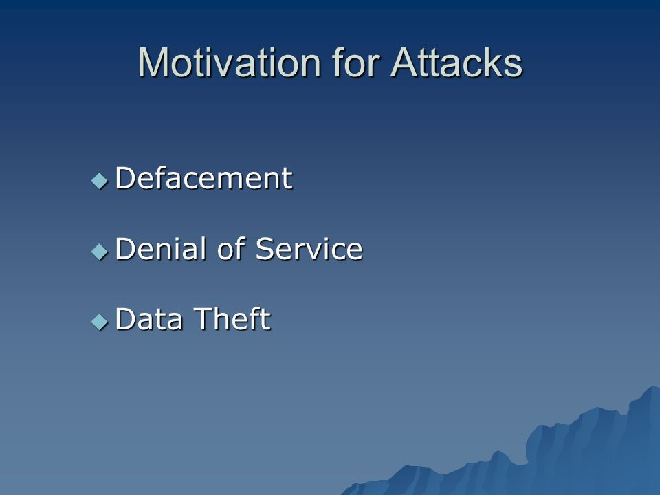 Motivation for Attacks Defacement Defacement Denial of Service Denial of Service Data Theft Data Theft