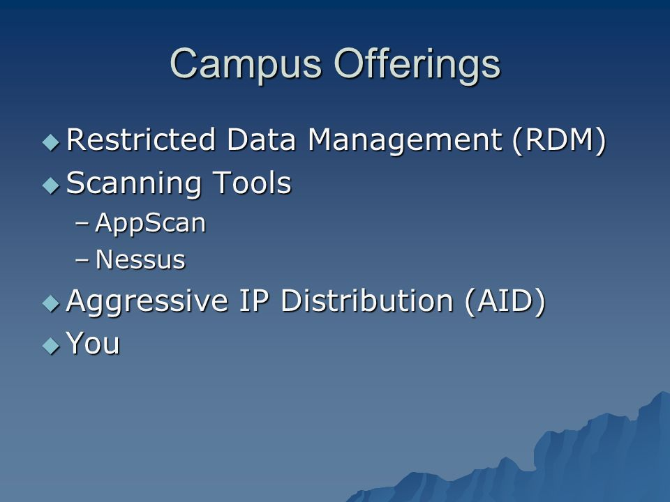 Campus Offerings Restricted Data Management (RDM) Restricted Data Management (RDM) Scanning Tools Scanning Tools –AppScan –Nessus Aggressive IP Distribution (AID) Aggressive IP Distribution (AID) You You