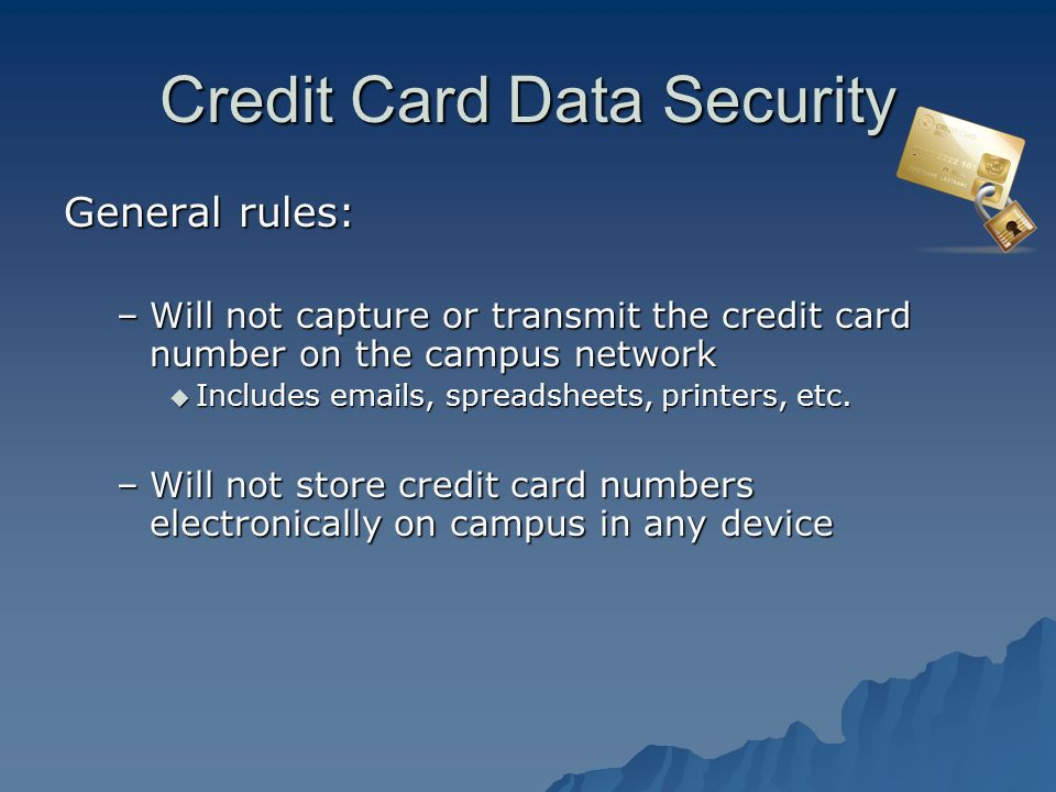 Credit Card Data Security General rules: –Will not capture or transmit the credit card number on the campus network Includes emails, spreadsheets, printers, etc.