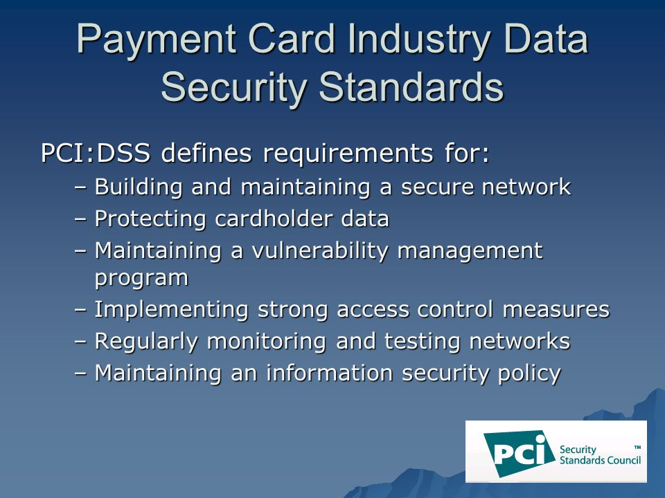 Payment Card Industry Data Security Standards PCI:DSS defines requirements for: –Building and maintaining a secure network –Protecting cardholder data –Maintaining a vulnerability management program –Implementing strong access control measures –Regularly monitoring and testing networks –Maintaining an information security policy