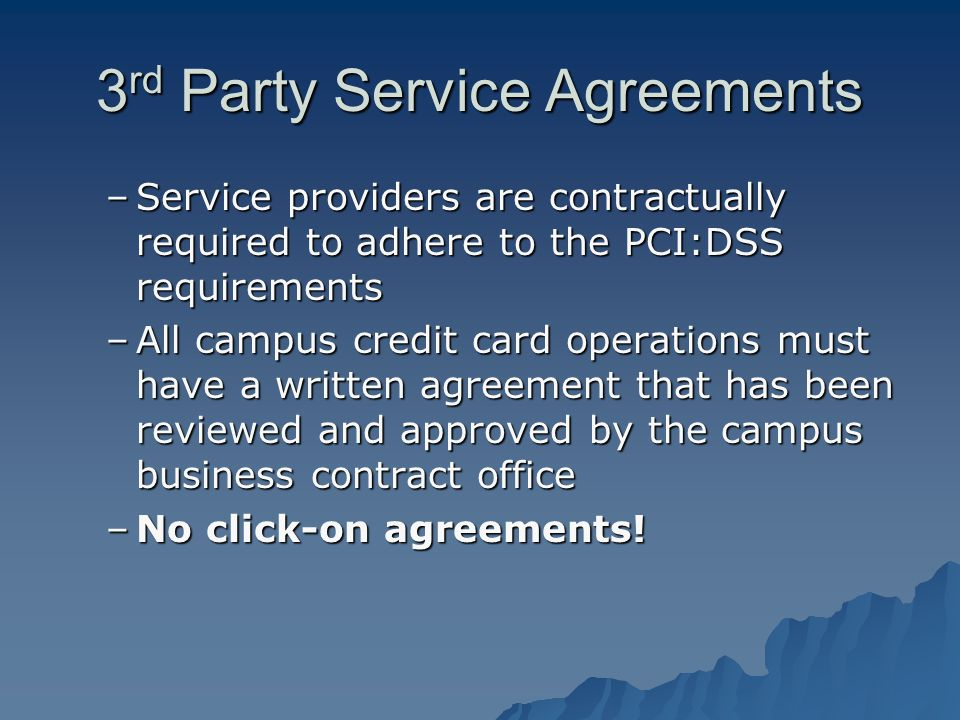 3 rd Party Service Agreements –Service providers are contractually required to adhere to the PCI:DSS requirements –All campus credit card operations must have a written agreement that has been reviewed and approved by the campus business contract office –No click-on agreements!