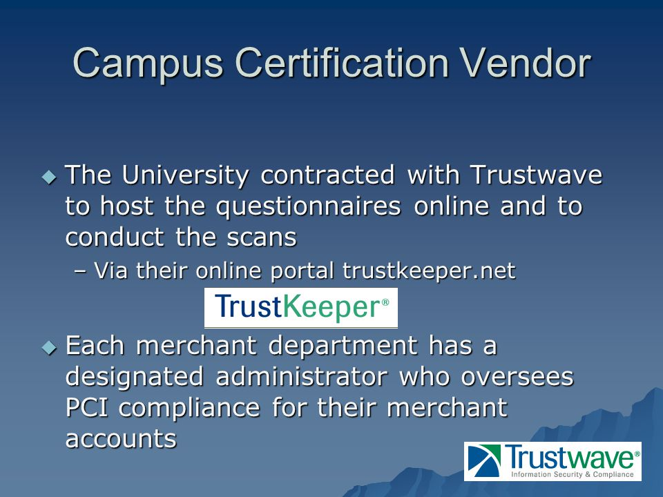 Campus Certification Vendor The University contracted with Trustwave to host the questionnaires online and to conduct the scans The University contracted with Trustwave to host the questionnaires online and to conduct the scans –Via their online portal trustkeeper.net Each merchant department has a designated administrator who oversees PCI compliance for their merchant accounts Each merchant department has a designated administrator who oversees PCI compliance for their merchant accounts