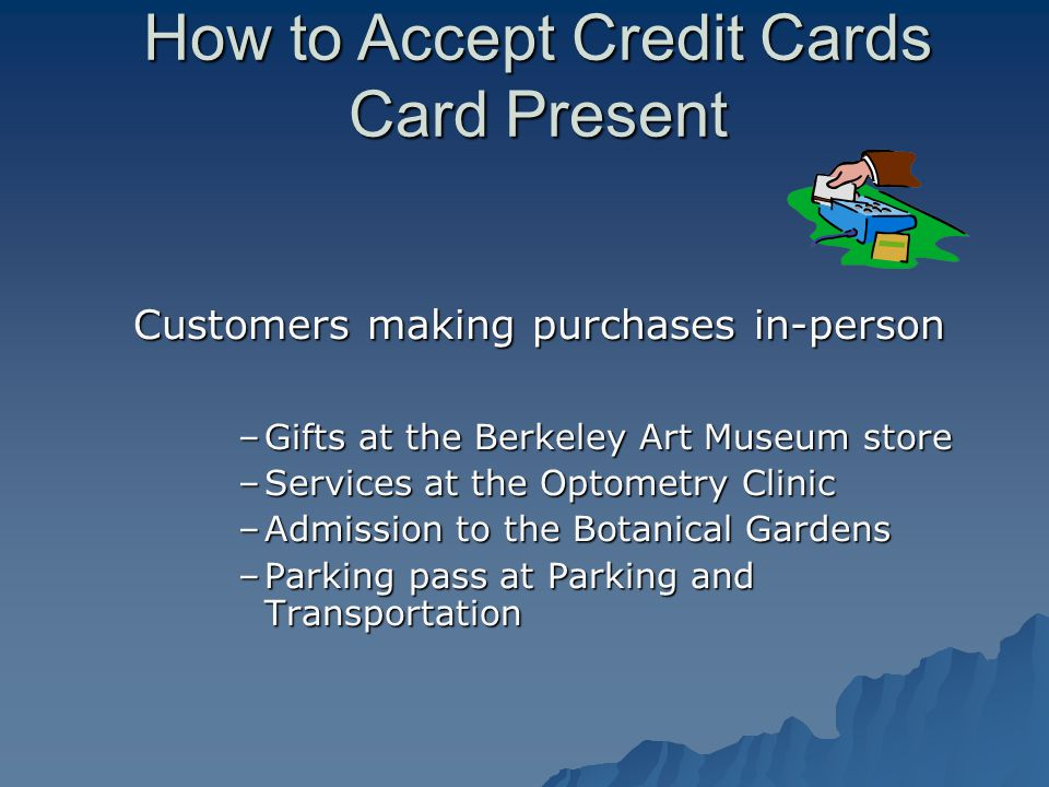 Customers making purchases in-person –Gifts at the Berkeley Art Museum store –Services at the Optometry Clinic –Admission to the Botanical Gardens –Parking pass at Parking and Transportation How to Accept Credit Cards Card Present