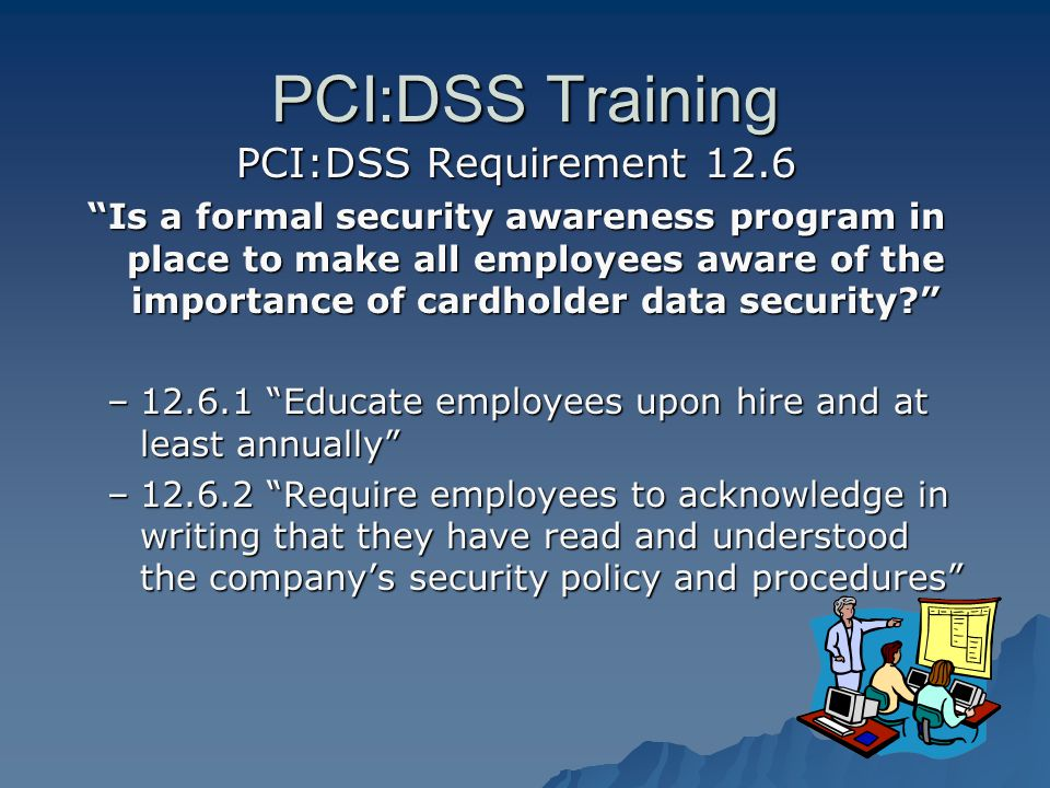 PCI:DSS Training PCI:DSS Requirement 12.6 Is a formal security awareness program in place to make all employees aware of the importance of cardholder data security.