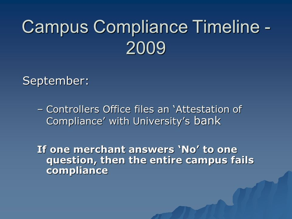 Campus Compliance Timeline - 2009 September: –Controllers Office files an Attestation of Compliance with Universitys bank If one merchant answers No to one question, then the entire campus fails compliance