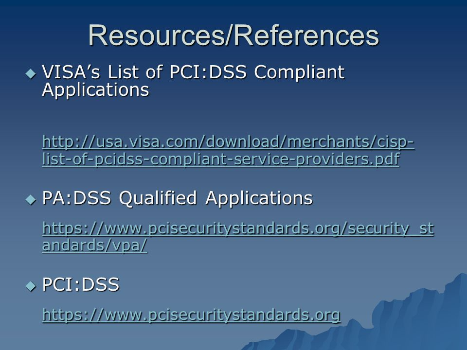 Resources/References VISAs List of PCI:DSS Compliant Applications VISAs List of PCI:DSS Compliant Applications http://usa.visa.com/download/merchants/cisp- list-of-pcidss-compliant-service-providers.pdf http://usa.visa.com/download/merchants/cisp- list-of-pcidss-compliant-service-providers.pdf PA:DSS Qualified Applications PA:DSS Qualified Applications https://www.pcisecuritystandards.org/security_st andards/vpa/ https://www.pcisecuritystandards.org/security_st andards/vpa/ PCI:DSS PCI:DSS https://www.pcisecuritystandards.org