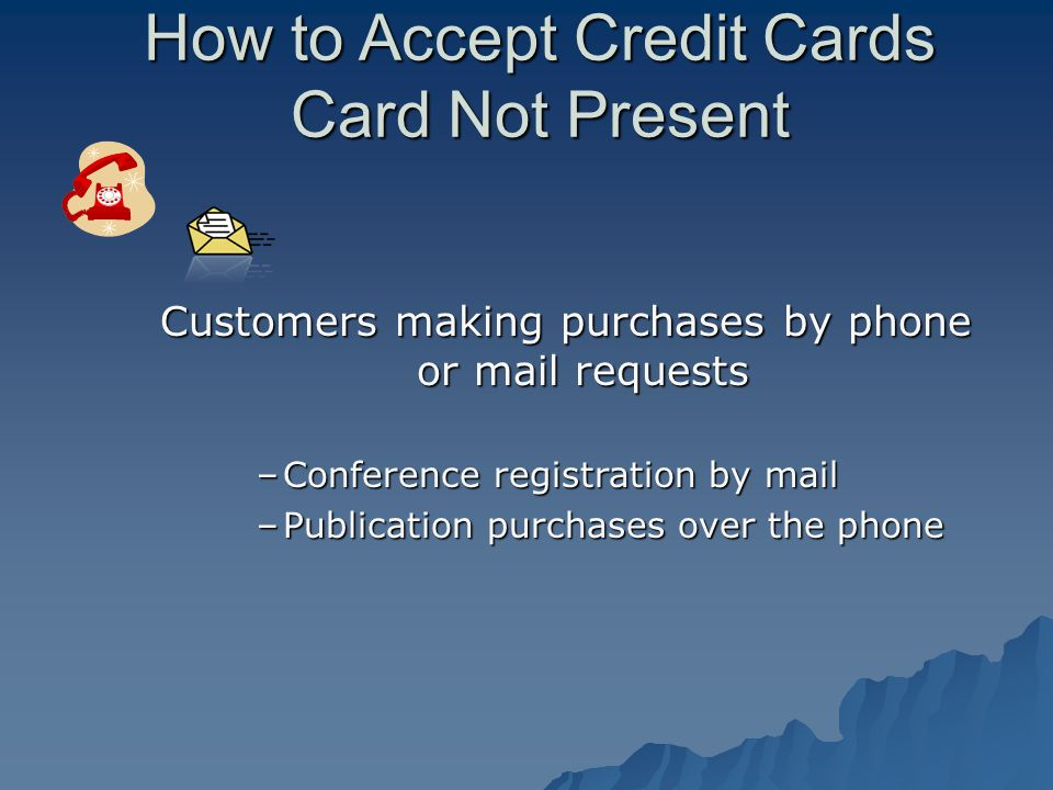 How to Accept Credit Cards Card Not Present Customers making purchases by phone or mail requests –Conference registration by mail –Publication purchases over the phone