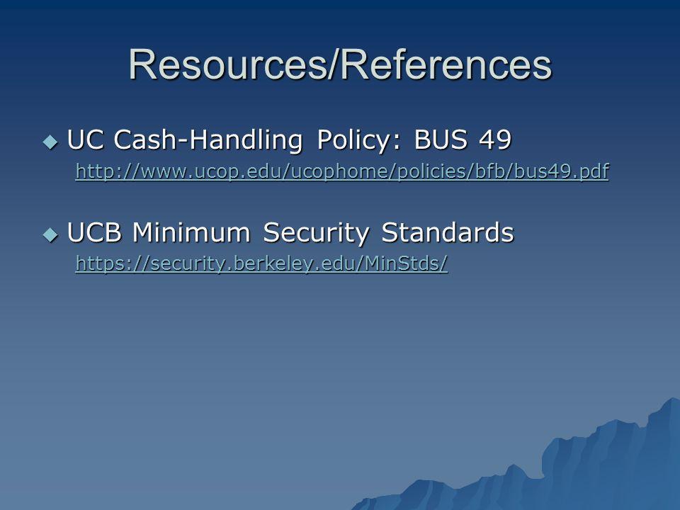 Resources/References UC Cash-Handling Policy: BUS 49 UC Cash-Handling Policy: BUS 49 http://www.ucop.edu/ucophome/policies/bfb/bus49.pdf UCB Minimum Security Standards UCB Minimum Security Standards https://security.berkeley.edu/MinStds/