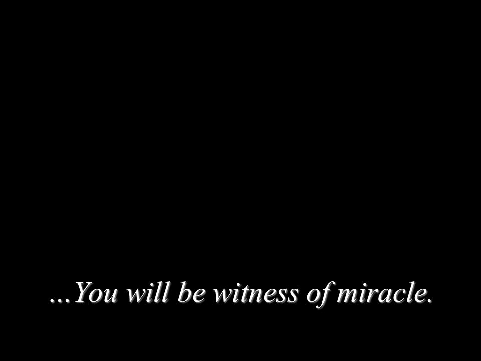…You will be witness of miracle.