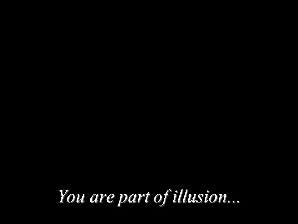 You are part of illusion...